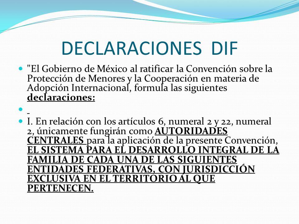 DECLARACIONES DIF El Gobierno de México al ratificar la Convención sobre la Protección de Menores y la Cooperación en materia de Adopción Internacional, formula las siguientes declaraciones: I.