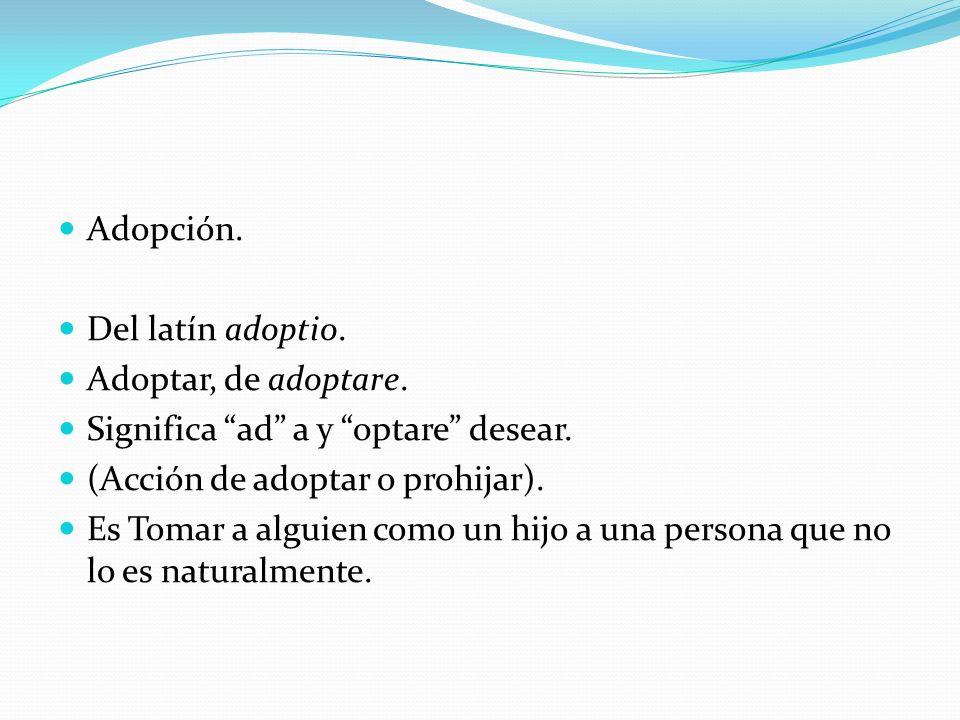 Adopción. Del latín adoptio. Adoptar, de adoptare.