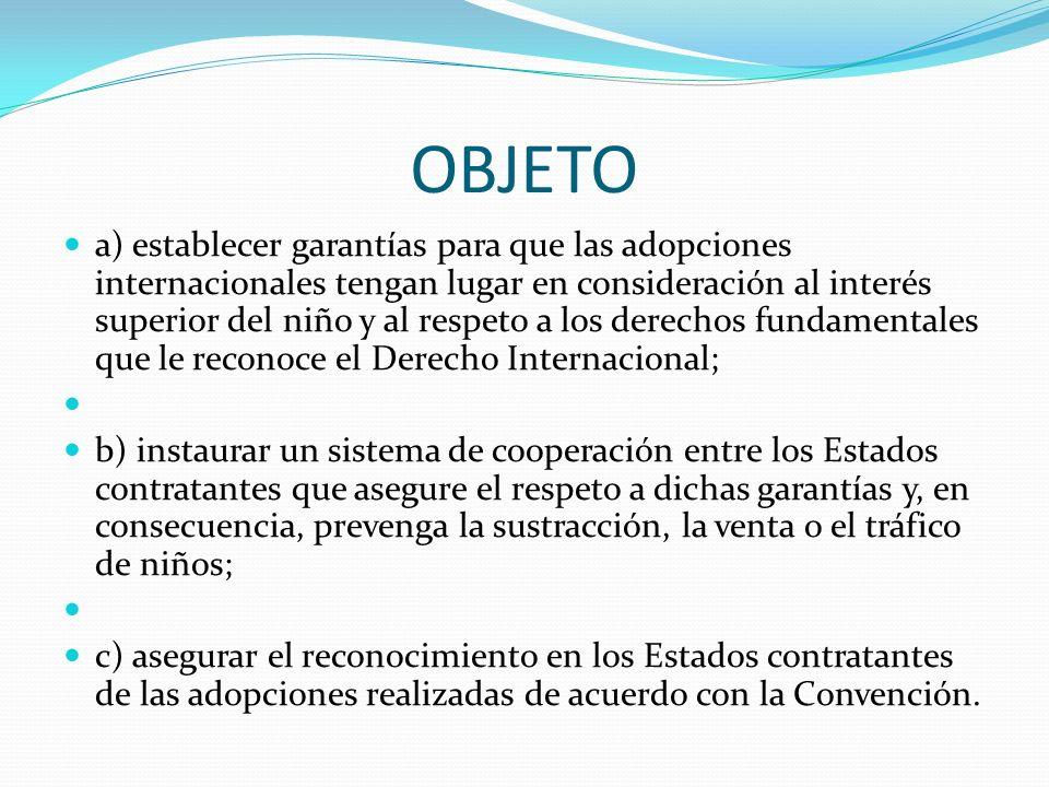 OBJETO a) establecer garantías para que las adopciones internacionales tengan lugar en consideración al interés superior del niño y al respeto a los derechos fundamentales que le reconoce el Derecho Internacional; b) instaurar un sistema de cooperación entre los Estados contratantes que asegure el respeto a dichas garantías y, en consecuencia, prevenga la sustracción, la venta o el tráfico de niños; c) asegurar el reconocimiento en los Estados contratantes de las adopciones realizadas de acuerdo con la Convención.
