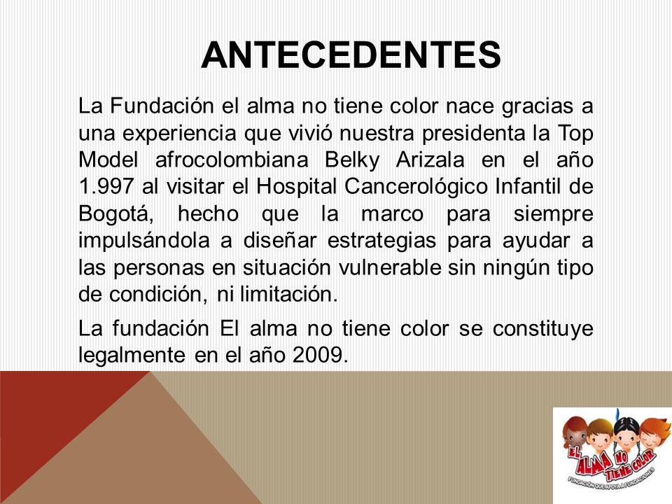 ANTECEDENTES La Fundación el alma no tiene color nace gracias a una experiencia que vivió nuestra presidenta la Top Model afrocolombiana Belky Arizala