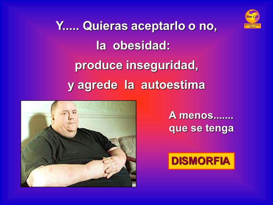 Y..... Quieras aceptarlo o no, la obesidad: produce inseguridad, y agrede la autoestima A menos....... que se tenga DISMORFIA
