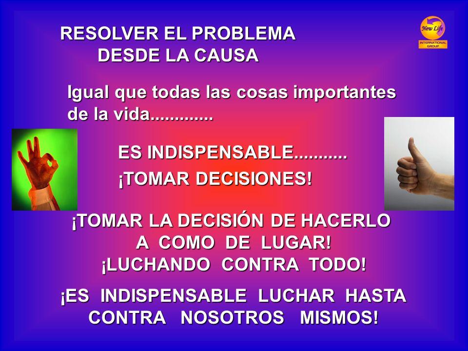 RESOLVER EL PROBLEMA DESDE LA CAUSA Igual que todas las cosas importantes de la vida............. ES INDISPENSABLE........... ¡TOMAR DECISIONES! ¡TOMA