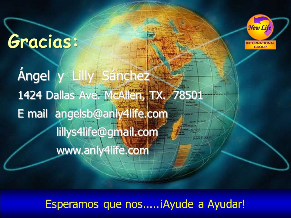 Gracias: Ángel y Lilly Sánchez 1424 Dallas Ave. McAllen, TX. 78501 E mail angelsb@anly4life.com lillys4life@gmail.com lillys4life@gmail.com www.anly4l