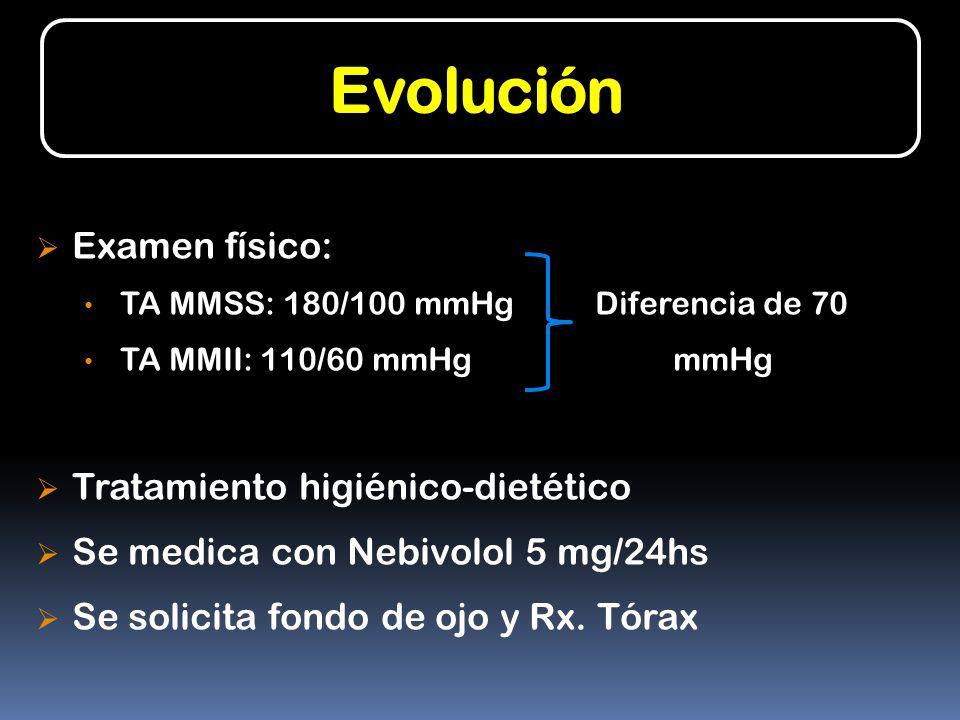 Evolución Examen físico: TA MMSS: 180/100 mmHg Diferencia de 70 TA MMII: 110/60 mmHg mmHg Tratamiento higiénico-dietético Se medica con Nebivolol 5 mg