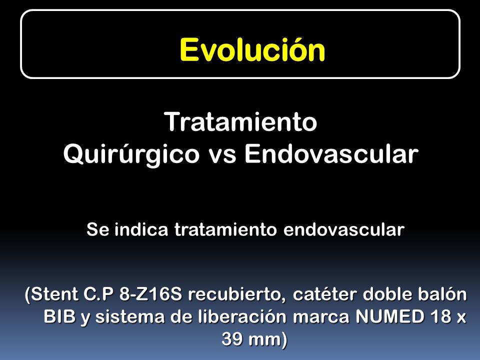 Evolución Se indica tratamiento endovascular (Stent C.P 8-Z16S recubierto, catéter doble balón BIB y sistema de liberación marca NUMED 18 x 39 mm) Tra