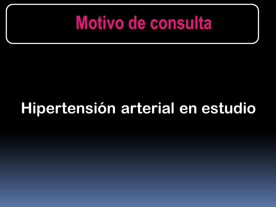 Motivo de consulta Hipertensión arterial en estudio