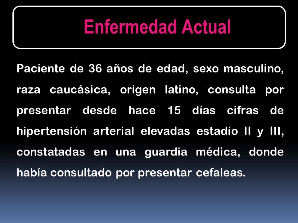 Paciente de 36 años de edad, sexo masculino, raza caucásica, origen latino, consulta por presentar desde hace 15 días cifras de hipertensión arterial