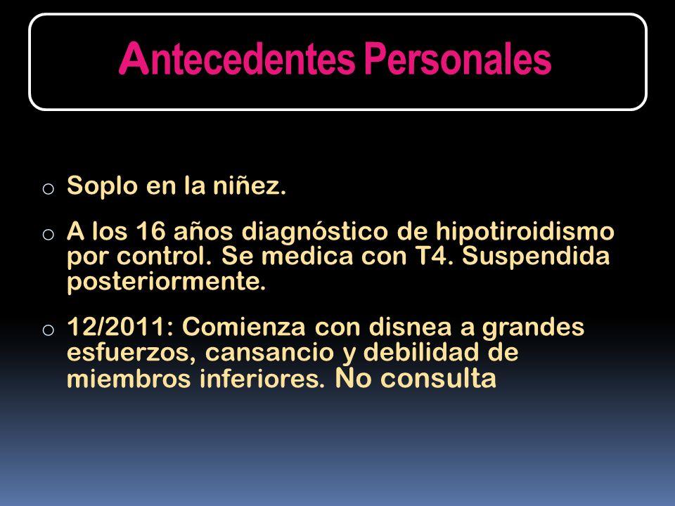 o Soplo en la niñez. o A los 16 años diagnóstico de hipotiroidismo por control. Se medica con T4. Suspendida posteriormente. o 12/2011: Comienza con d