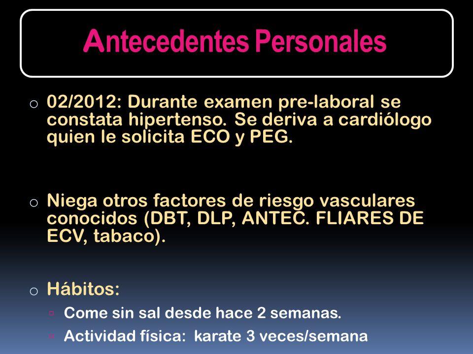 o 02/2012: Durante examen pre-laboral se constata hipertenso. Se deriva a cardiólogo quien le solicita ECO y PEG. o Niega otros factores de riesgo vas