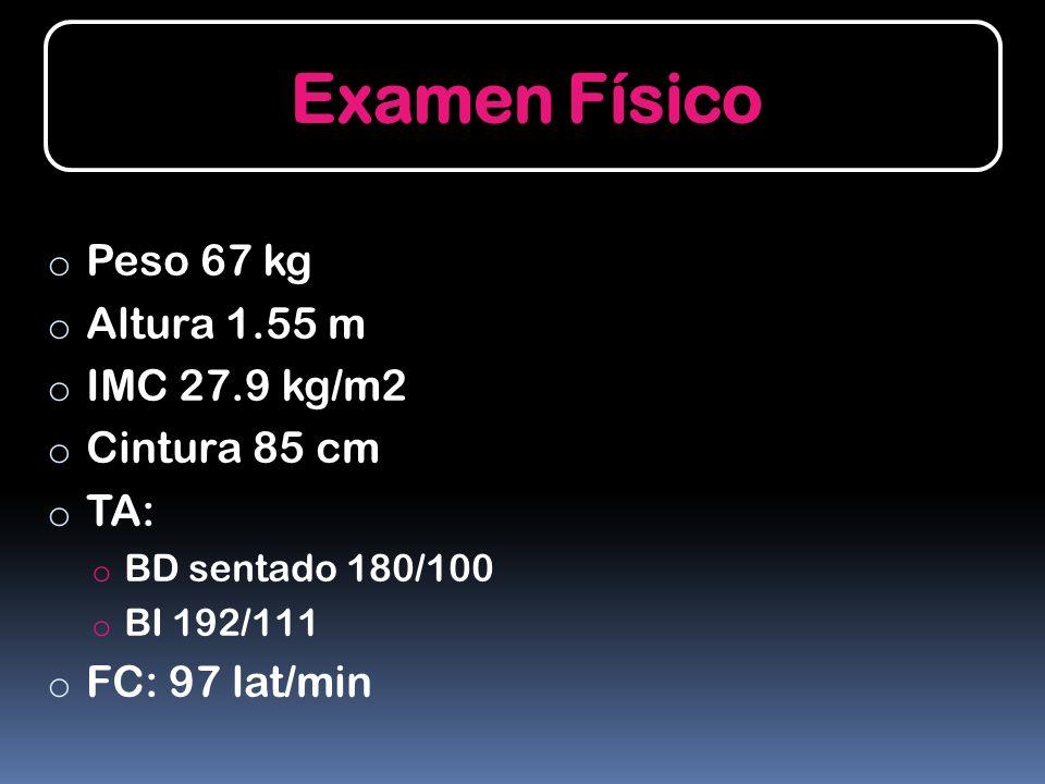 Examen Físico o Peso 67 kg o Altura 1.55 m o IMC 27.9 kg/m2 o Cintura 85 cm o TA: o BD sentado 180/100 o BI 192/111 o FC: 97 lat/min