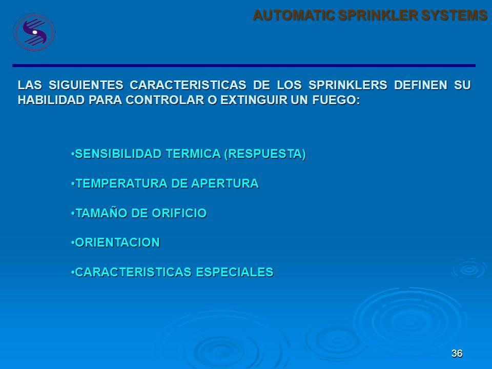36 AUTOMATIC SPRINKLER SYSTEMS LAS SIGUIENTES CARACTERISTICAS DE LOS SPRINKLERS DEFINEN SU HABILIDAD PARA CONTROLAR O EXTINGUIR UN FUEGO: SENSIBILIDAD TERMICA (RESPUESTA)SENSIBILIDAD TERMICA (RESPUESTA) TEMPERATURA DE APERTURATEMPERATURA DE APERTURA TAMAÑO DE ORIFICIOTAMAÑO DE ORIFICIO ORIENTACIONORIENTACION CARACTERISTICAS ESPECIALESCARACTERISTICAS ESPECIALES