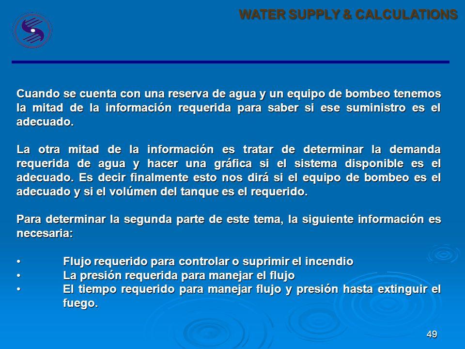 49 WATER SUPPLY & CALCULATIONS Cuando se cuenta con una reserva de agua y un equipo de bombeo tenemos la mitad de la información requerida para saber si ese suministro es el adecuado.