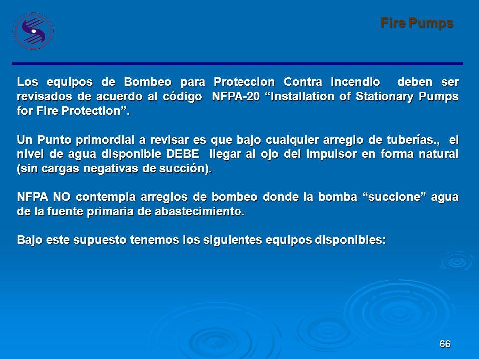 66 Fire Pumps Los equipos de Bombeo para Proteccion Contra Incendio deben ser revisados de acuerdo al código NFPA-20 Installation of Stationary Pumps for Fire Protection.