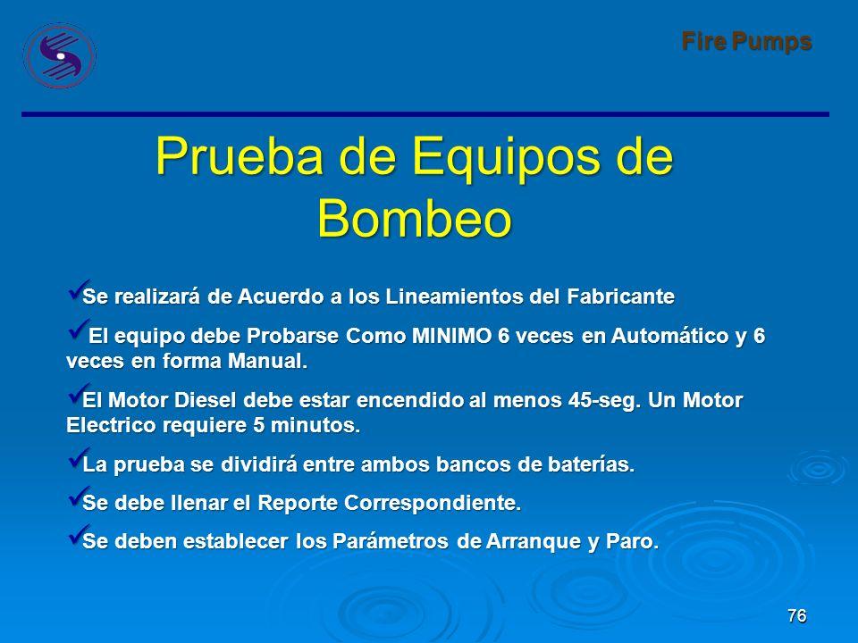 76 Fire Pumps Prueba de Equipos de Bombeo Se realizará de Acuerdo a los Lineamientos del Fabricante Se realizará de Acuerdo a los Lineamientos del Fabricante El equipo debe Probarse Como MINIMO 6 veces en Automático y 6 veces en forma Manual.