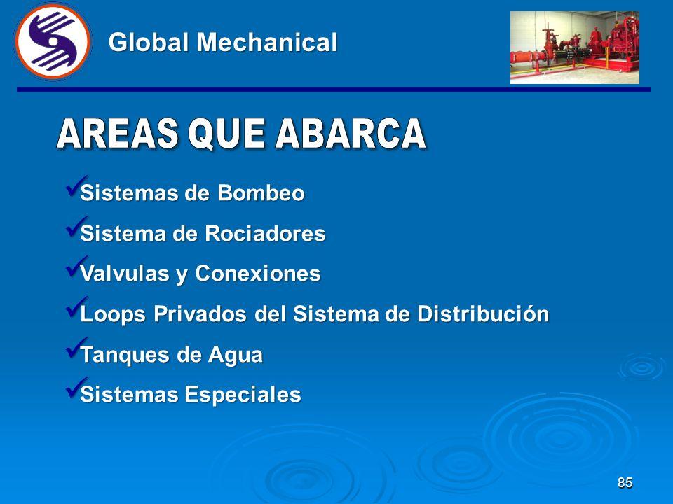 85 Global Mechanical Sistemas de Bombeo Sistemas de Bombeo Sistema de Rociadores Sistema de Rociadores Valvulas y Conexiones Valvulas y Conexiones Loops Privados del Sistema de Distribución Loops Privados del Sistema de Distribución Tanques de Agua Tanques de Agua Sistemas Especiales Sistemas Especiales