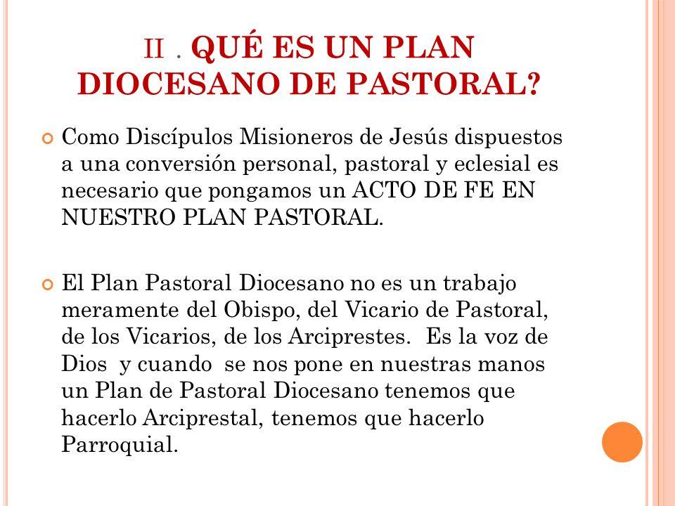 II. QUÉ ES UN PLAN DIOCESANO DE PASTORAL? Como Discípulos Misioneros de Jesús dispuestos a una conversión personal, pastoral y eclesial es necesario q