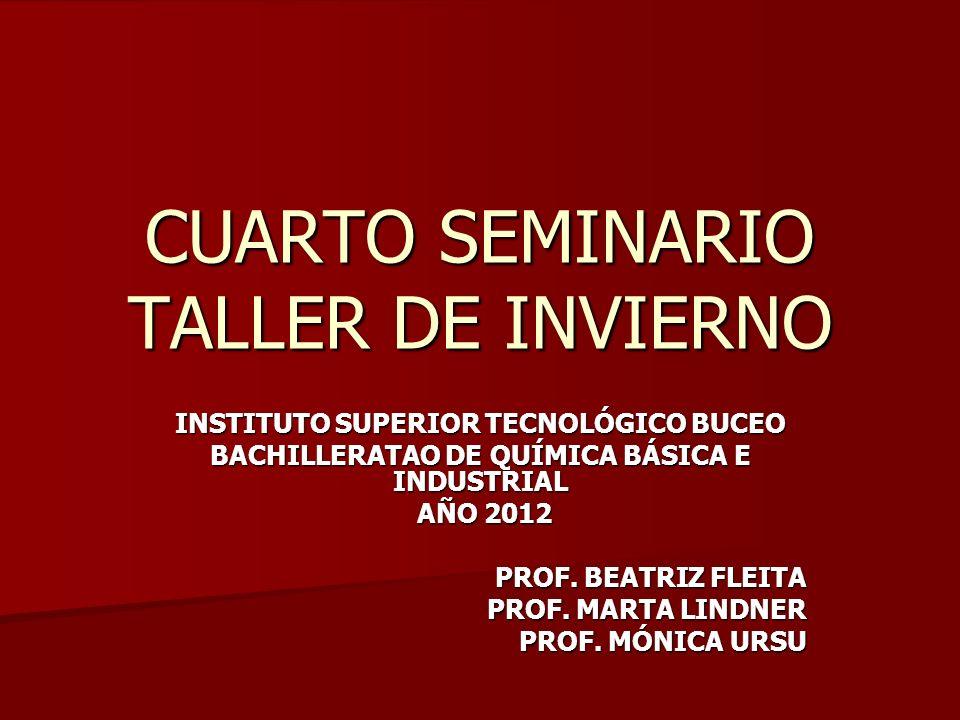 CUARTO SEMINARIO TALLER DE INVIERNO INSTITUTO SUPERIOR TECNOLÓGICO BUCEO BACHILLERATAO DE QUÍMICA BÁSICA E INDUSTRIAL AÑO 2012 AÑO 2012 PROF. BEATRIZ