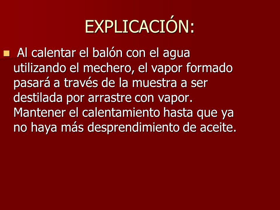 EXPLICACIÓN: Al calentar el balón con el agua utilizando el mechero, el vapor formado pasará a través de la muestra a ser destilada por arrastre con v