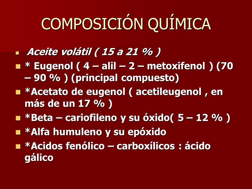 COMPOSICIÓN QUÍMICA Aceite volátil ( 15 a 21 % ) Aceite volátil ( 15 a 21 % ) * Eugenol ( 4 – alil – 2 – metoxifenol ) (70 – 90 % ) (principal compues