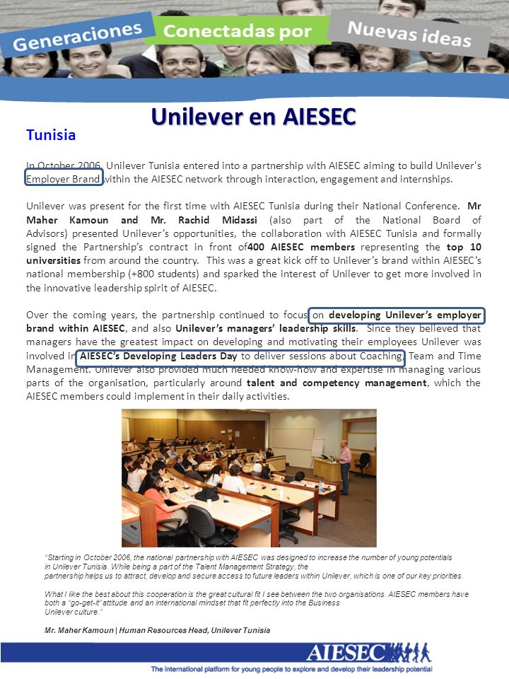 Unilever en AIESEC Tunisia In October 2006, Unilever Tunisia entered into a partnership with AIESEC aiming to build Unilever s Employer Brand within the AIESEC network through interaction, engagement and internships.