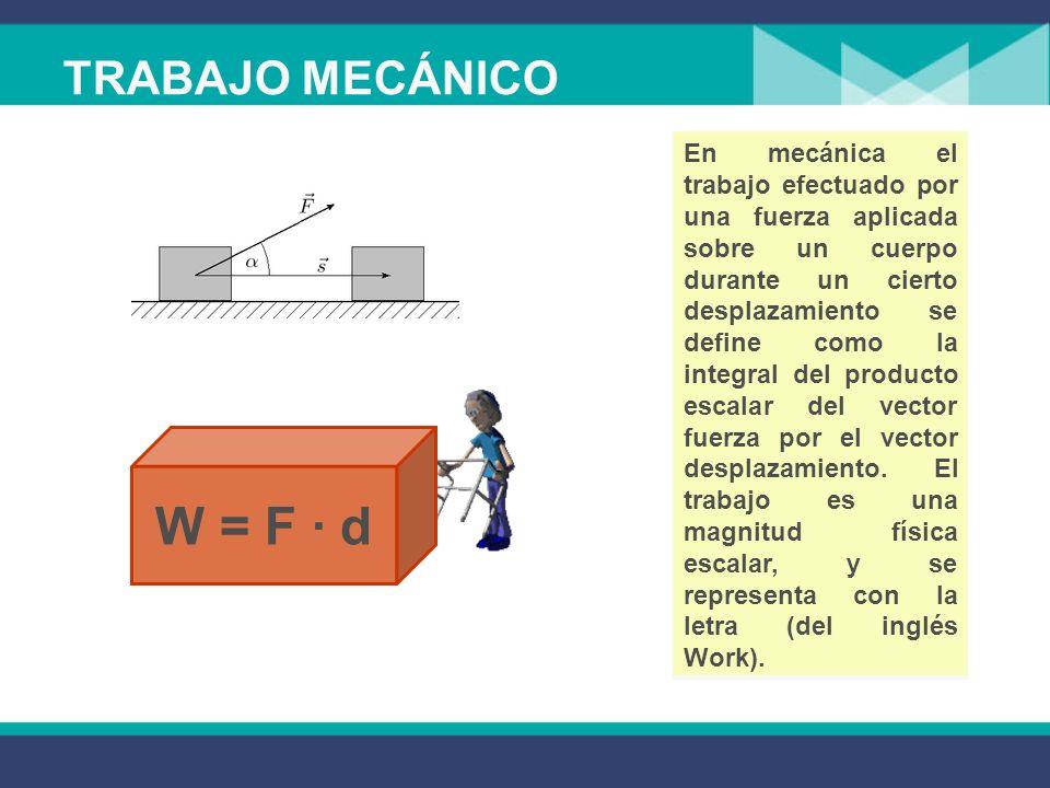 TRABAJO MECÁNICO En mecánica el trabajo efectuado por una fuerza aplicada sobre un cuerpo durante un cierto desplazamiento se define como la integral del producto escalar del vector fuerza por el vector desplazamiento.