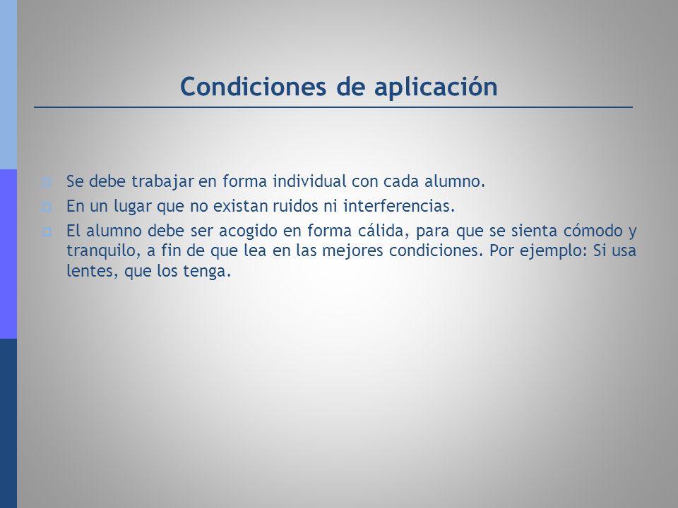 Condiciones de aplicación Se debe trabajar en forma individual con cada alumno. En un lugar que no existan ruidos ni interferencias. El alumno debe se