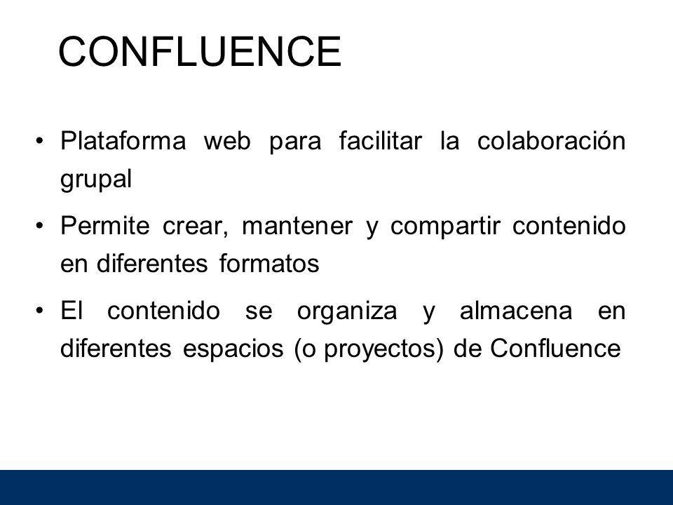Plataforma web para facilitar la colaboración grupal Permite crear, mantener y compartir contenido en diferentes formatos El contenido se organiza y almacena en diferentes espacios (o proyectos) de Confluence CONFLUENCE