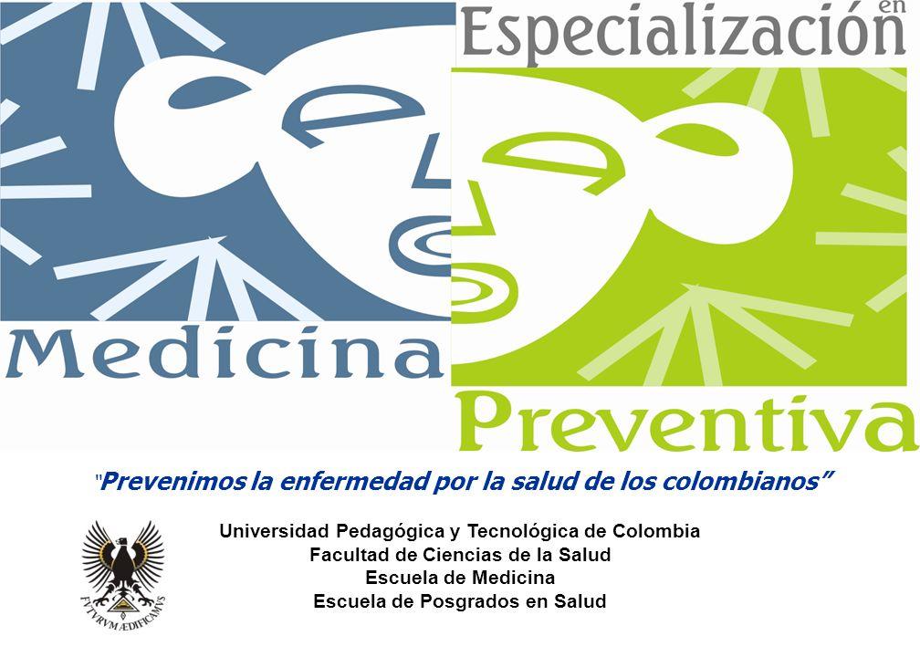 Prevenimos la enfermedad por la salud de los colombianos Universidad Pedagógica y Tecnológica de Colombia Facultad de Ciencias de la Salud Escuela de Medicina Escuela de Posgrados en Salud