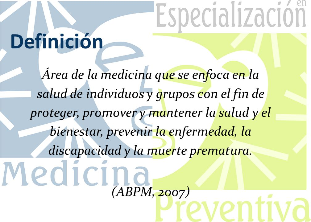 Definición Área de la medicina que se enfoca en la salud de individuos y grupos con el fin de proteger, promover y mantener la salud y el bienestar, prevenir la enfermedad, la discapacidad y la muerte prematura.