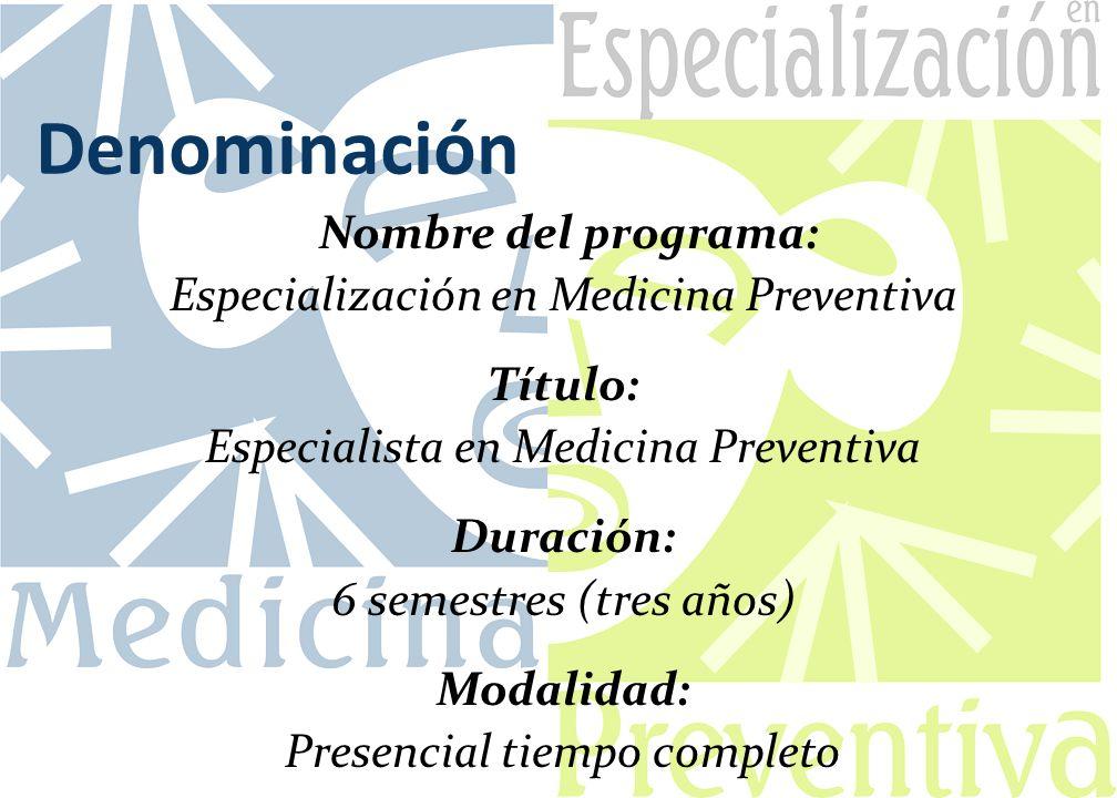 Denominación Nombre del programa: Especialización en Medicina Preventiva Título: Especialista en Medicina Preventiva Duración: 6 semestres (tres años) Modalidad: Presencial tiempo completo