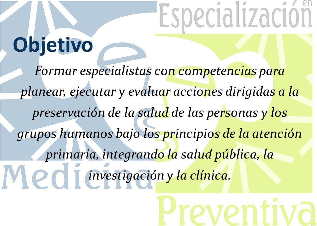 Objetivo Formar especialistas con competencias para planear, ejecutar y evaluar acciones dirigidas a la preservación de la salud de las personas y los grupos humanos bajo los principios de la atención primaria, integrando la salud pública, la investigación y la clínica.