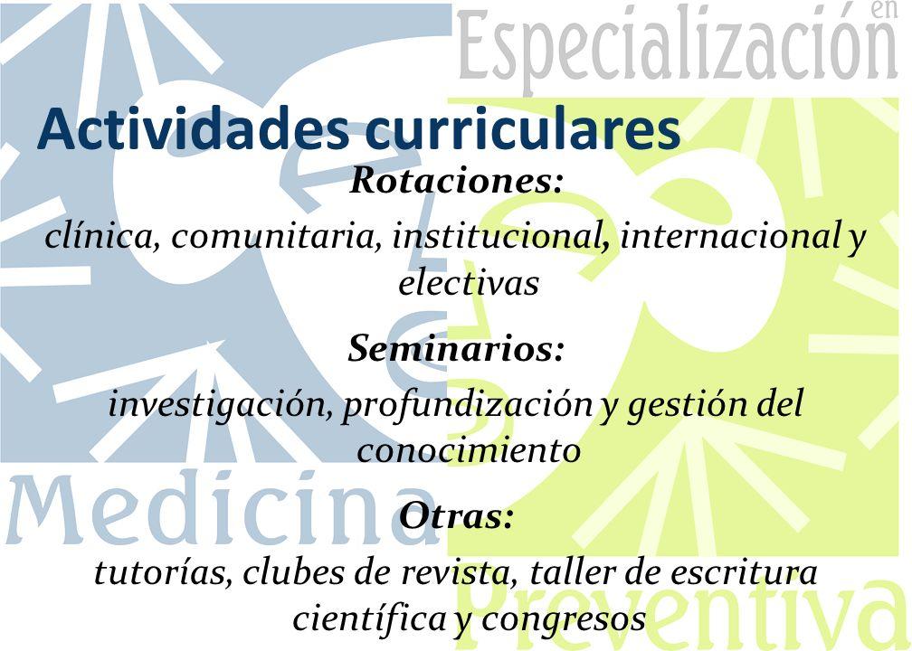 Actividades curriculares Rotaciones: clínica, comunitaria, institucional, internacional y electivas Seminarios: investigación, profundización y gestió