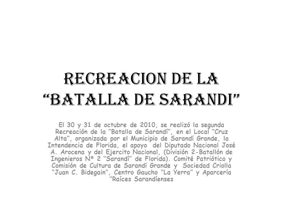 RECREACION DE LA BATALLA DE SARANDI El 30 y 31 de octubre de 2010, se realizó la segunda Recreación de la Batalla de Sarandí, en el Local Cruz Alta, organizada por el Municipio de Sarandí Grande, la Intendencia de Florida, el apoyo del Diputado Nacional José A.
