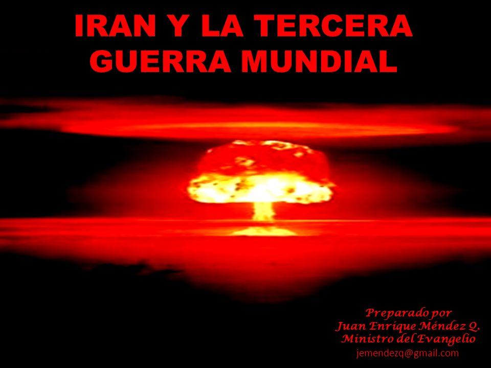 IRAN Y LA TERCERA GUERRA MUNDIAL Preparado por Juan Enrique Méndez Q. Ministro del Evangelio jemendezq@gmail.com