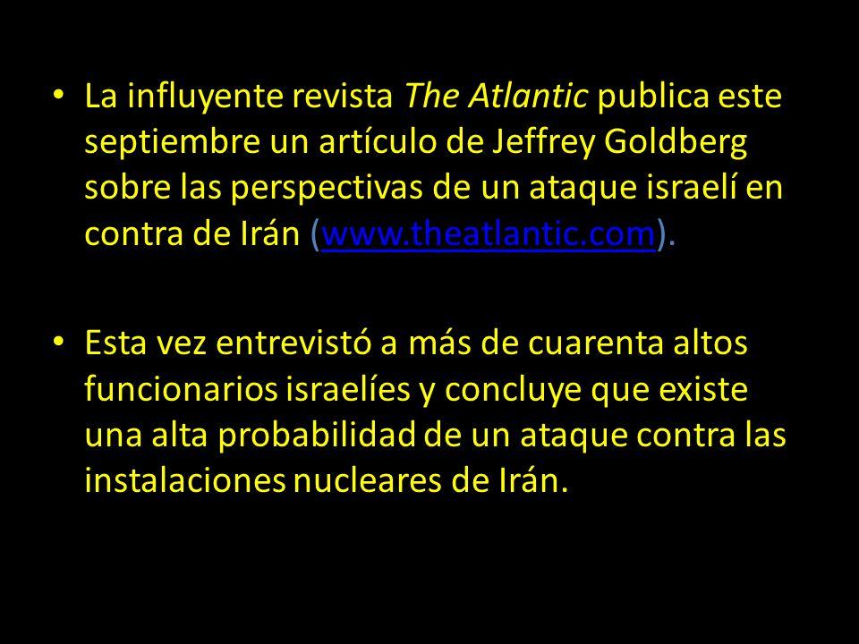 La influyente revista The Atlantic publica este septiembre un artículo de Jeffrey Goldberg sobre las perspectivas de un ataque israelí en contra de Irán (www.theatlantic.com).www.theatlantic.com Esta vez entrevistó a más de cuarenta altos funcionarios israelíes y concluye que existe una alta probabilidad de un ataque contra las instalaciones nucleares de Irán.