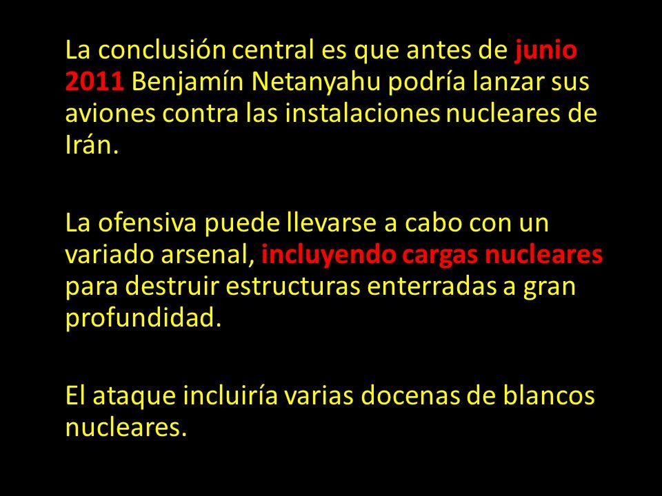 La conclusión central es que antes de junio 2011 Benjamín Netanyahu podría lanzar sus aviones contra las instalaciones nucleares de Irán. La ofensiva