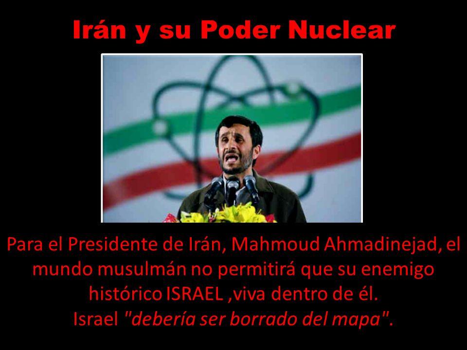 Irán y su Poder Nuclear Para el Presidente de Irán, Mahmoud Ahmadinejad, el mundo musulmán no permitirá que su enemigo histórico ISRAEL,viva dentro de