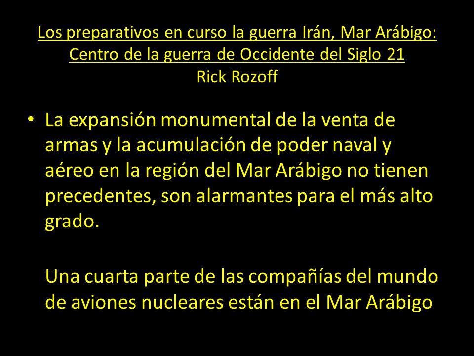 Los preparativos en curso la guerra Irán, Mar Arábigo: Centro de la guerra de Occidente del Siglo 21 Rick Rozoff La expansión monumental de la venta d