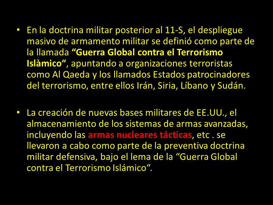 En la doctrina militar posterior al 11-S, el despliegue masivo de armamento militar se definió como parte de la llamada Guerra Global contra el Terrorismo Islàmico, apuntando a organizaciones terroristas como Al Qaeda y los llamados Estados patrocinadores del terrorismo, entre ellos Irán, Siria, Líbano y Sudán.
