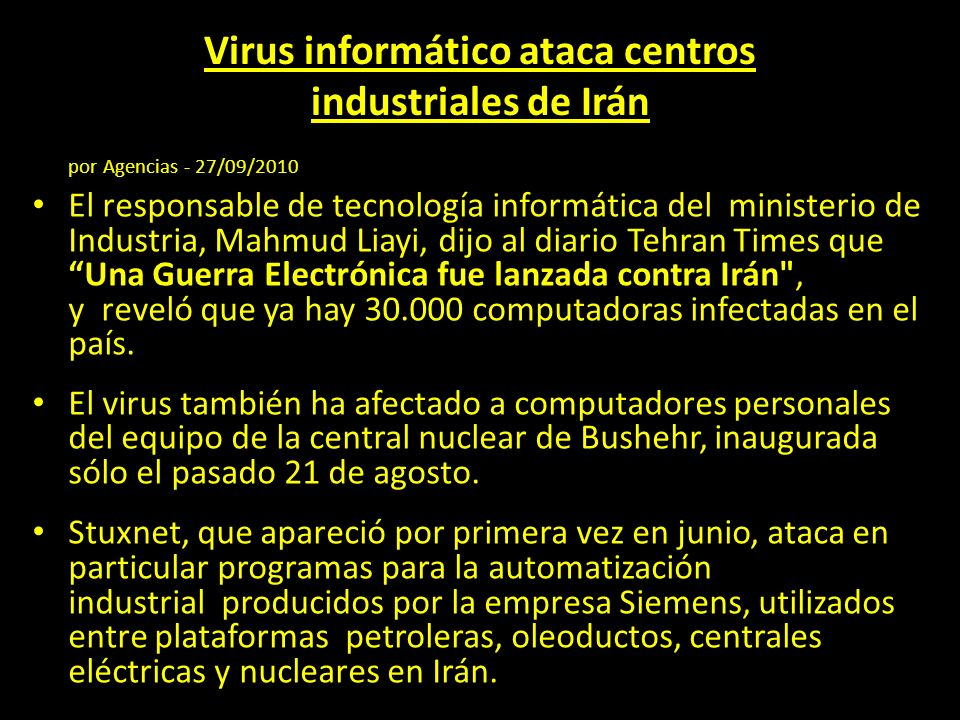 Virus informático ataca centros industriales de Irán por Agencias - 27/09/2010 El responsable de tecnología informática del ministerio de Industria, Mahmud Liayi, dijo al diario Tehran Times que Una Guerra Electrónica fue lanzada contra Irán , y reveló que ya hay 30.000 computadoras infectadas en el país.