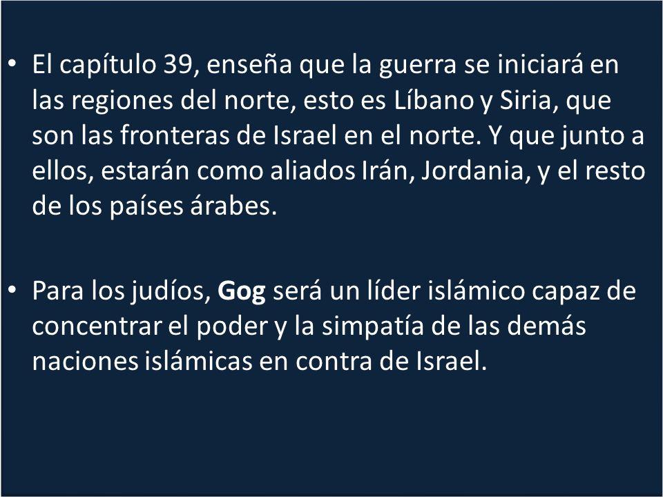 El capítulo 39, enseña que la guerra se iniciará en las regiones del norte, esto es Líbano y Siria, que son las fronteras de Israel en el norte. Y que