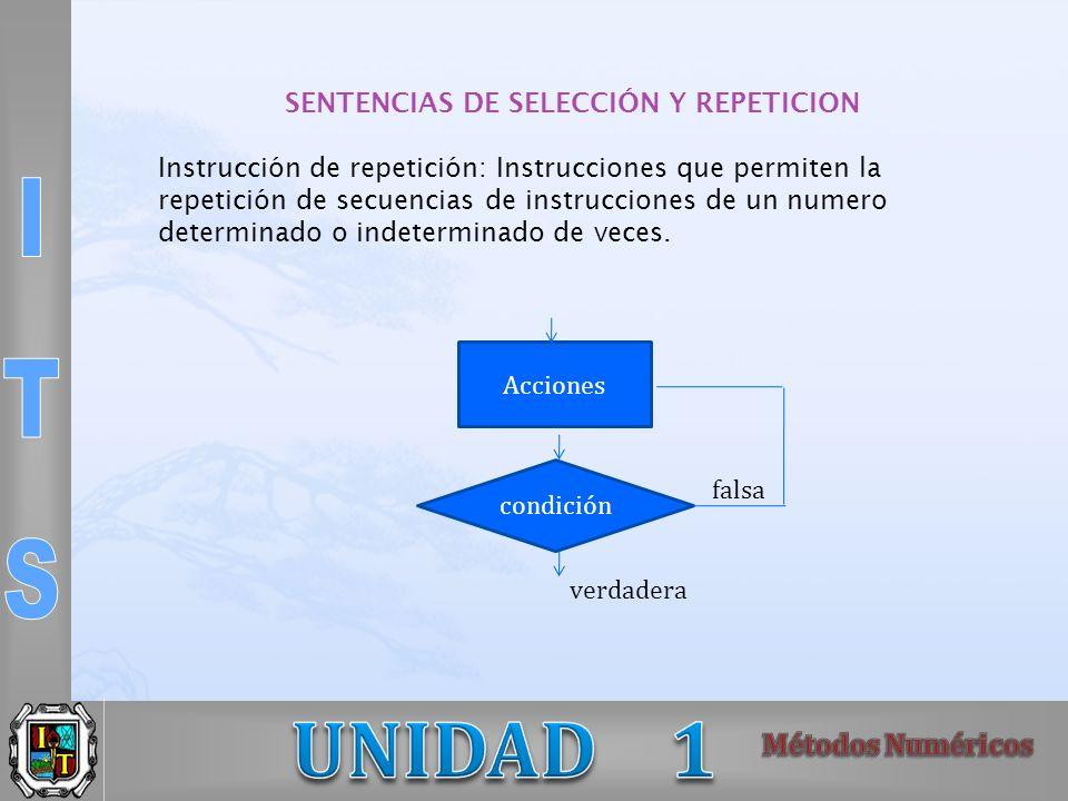SENTENCIAS DE SELECCIÓN Y REPETICION Instrucción de repetición: Instrucciones que permiten la repetición de secuencias de instrucciones de un numero determinado o indeterminado de veces.