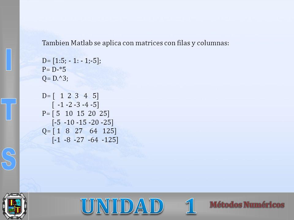 Tambien Matlab se aplica con matrices con filas y columnas: D= [1:5; - 1: - 1;-5]; P= D-*5 Q= D.^3; D= [ 1 2 3 4 5] [ -1 -2 -3 -4 -5] P= [ 5 10 15 20 25] [-5 -10 -15 -20 -25] Q= [ 1 8 27 64 125] [-1 -8 -27 -64 -125]