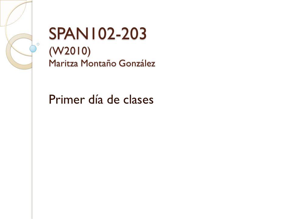 SPAN102-203 (W2010) Maritza Montaño González Primer día de clases