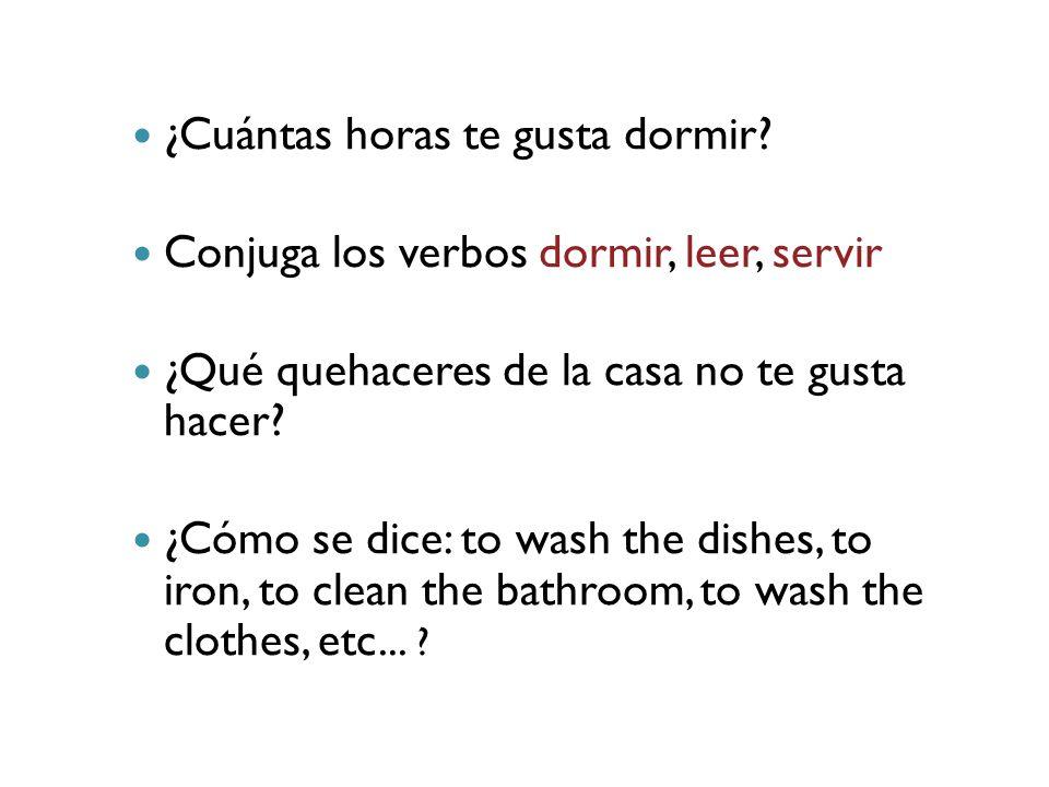 ¿Cuántas horas te gusta dormir? Conjuga los verbos dormir, leer, servir ¿Qué quehaceres de la casa no te gusta hacer? ¿Cómo se dice: to wash the dishe