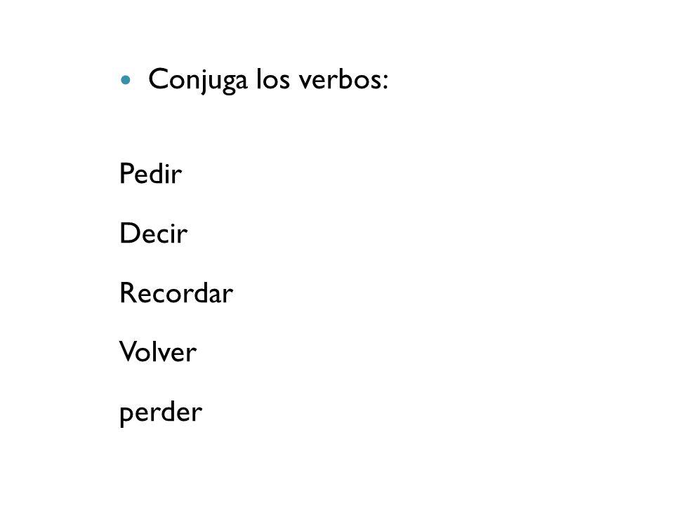 Conjuga los verbos: Pedir Decir Recordar Volver perder