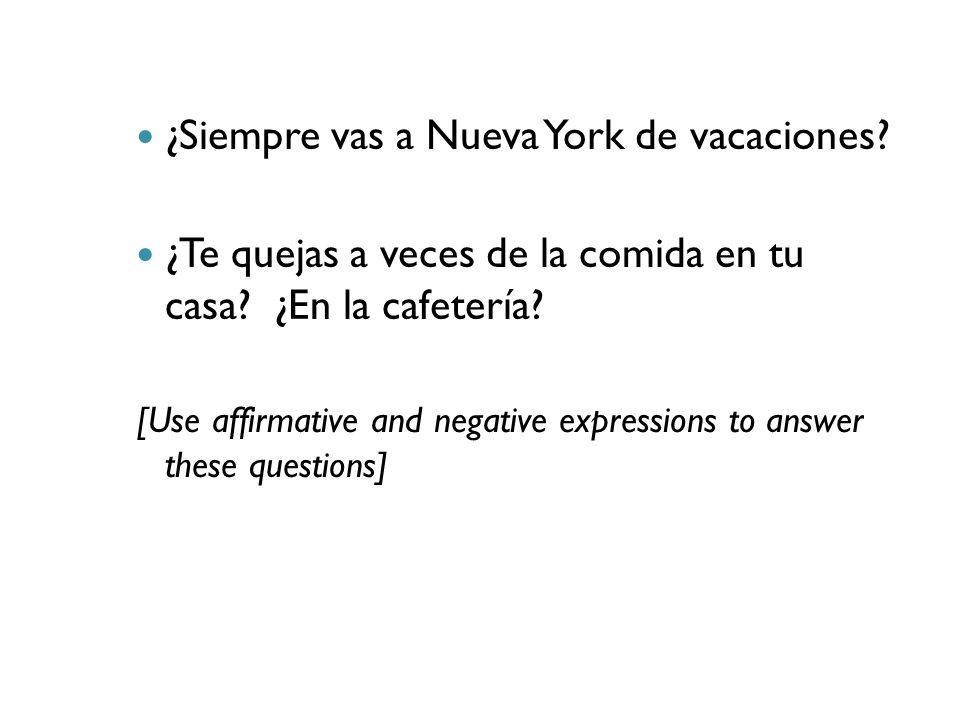 ¿Siempre vas a Nueva York de vacaciones? ¿Te quejas a veces de la comida en tu casa? ¿En la cafetería? [Use affirmative and negative expressions to an