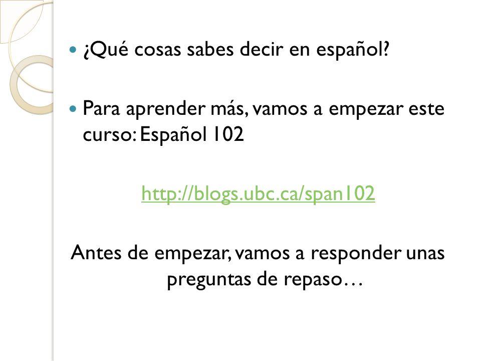¿Qué cosas sabes decir en español? Para aprender más, vamos a empezar este curso: Español 102 http://blogs.ubc.ca/span102 Antes de empezar, vamos a re