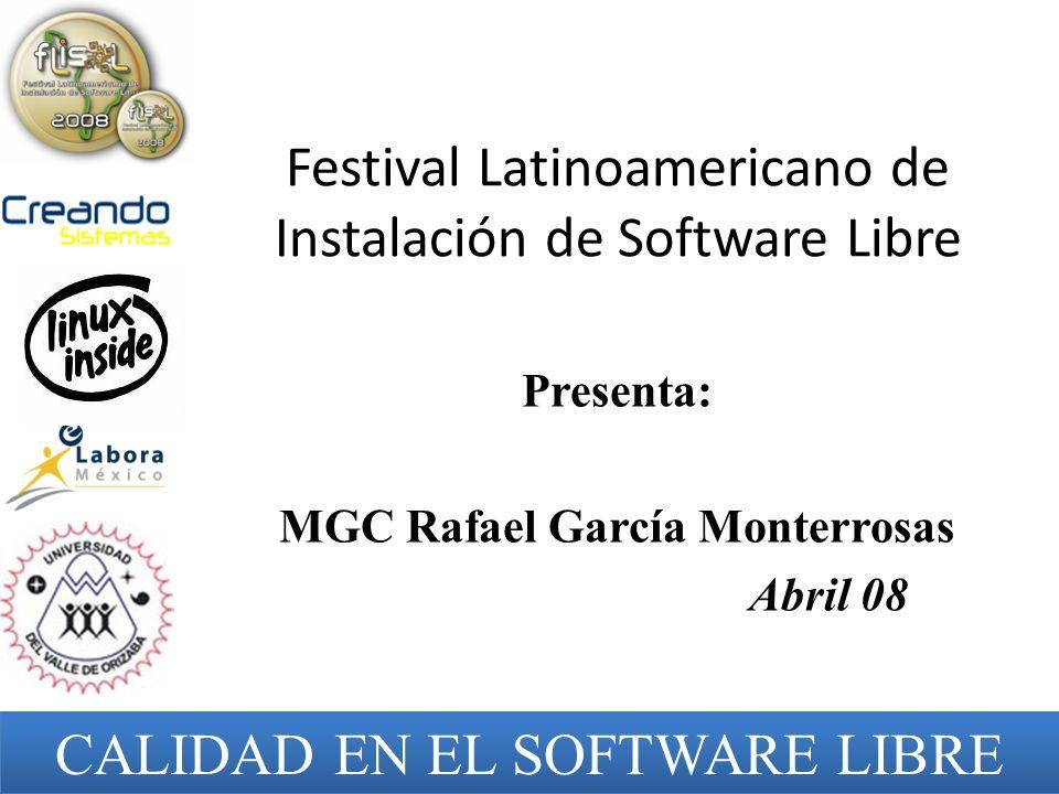 Festival Latinoamericano de Instalación de Software Libre Presenta: MGC Rafael García Monterrosas Abril 08 CALIDAD EN EL SOFTWARE LIBRE