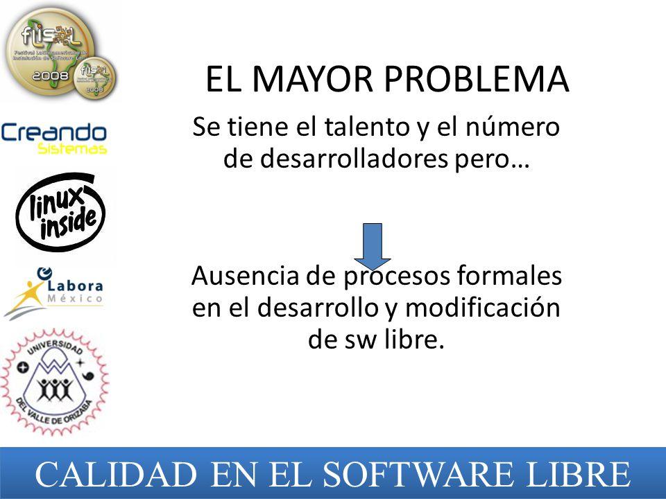 EL MAYOR PROBLEMA Se tiene el talento y el número de desarrolladores pero… Ausencia de procesos formales en el desarrollo y modificación de sw libre.